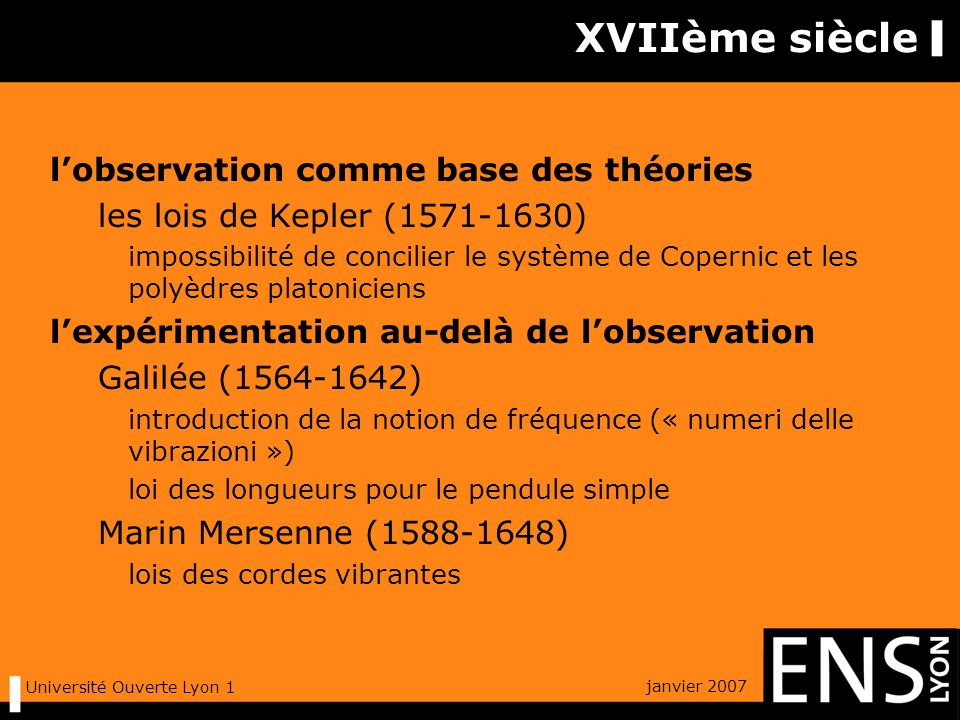 janvier 2007 Université Ouverte Lyon 1 XVIIème siècle lobservation comme base des théories les lois de Kepler (1571-1630) impossibilité de concilier le système de Copernic et les polyèdres platoniciens lexpérimentation au-delà de lobservation Galilée (1564-1642) introduction de la notion de fréquence (« numeri delle vibrazioni ») loi des longueurs pour le pendule simple Marin Mersenne (1588-1648) lois des cordes vibrantes