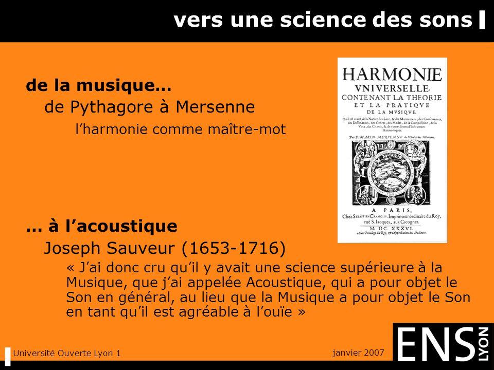 janvier 2007 Université Ouverte Lyon 1 vers une science des sons de la musique… de Pythagore à Mersenne lharmonie comme maître-mot … à lacoustique Joseph Sauveur (1653-1716) « Jai donc cru quil y avait une science supérieure à la Musique, que jai appelée Acoustique, qui a pour objet le Son en général, au lieu que la Musique a pour objet le Son en tant quil est agréable à louïe »