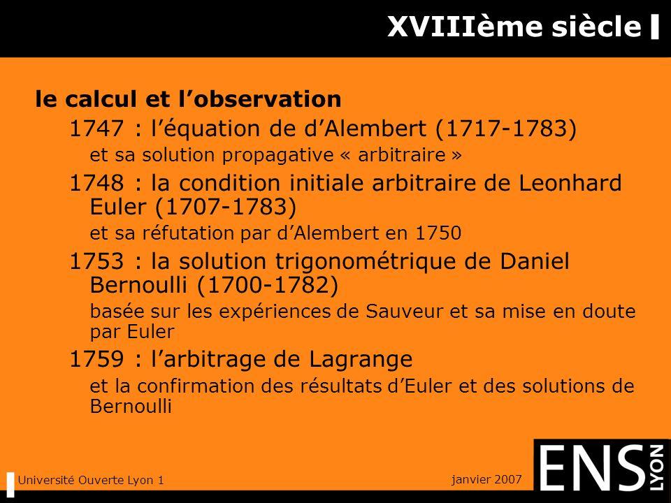 janvier 2007 Université Ouverte Lyon 1 XVIIIème siècle le calcul et lobservation 1747 : léquation de dAlembert (1717-1783) et sa solution propagative « arbitraire » 1748 : la condition initiale arbitraire de Leonhard Euler (1707-1783) et sa réfutation par dAlembert en 1750 1753 : la solution trigonométrique de Daniel Bernoulli (1700-1782) basée sur les expériences de Sauveur et sa mise en doute par Euler 1759 : larbitrage de Lagrange et la confirmation des résultats dEuler et des solutions de Bernoulli