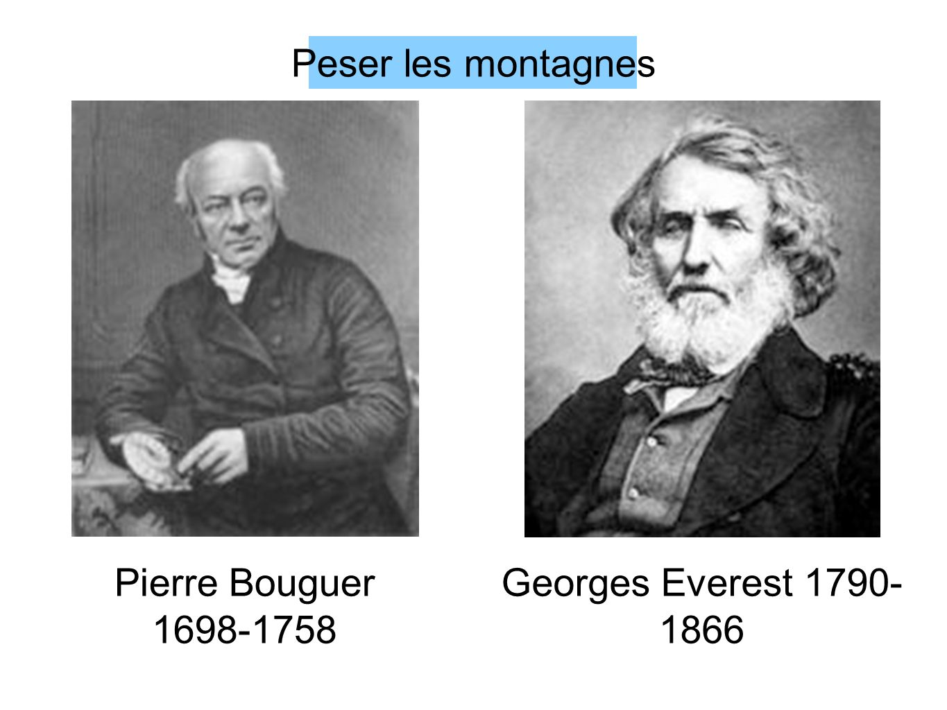 Pierre Bouguer 1698-1758 Georges Everest 1790- 1866 Peser les montagnes
