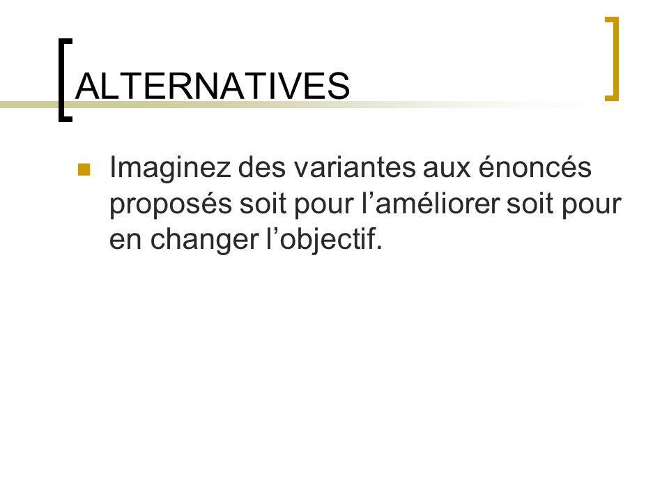 ALTERNATIVES Imaginez des variantes aux énoncés proposés soit pour laméliorer soit pour en changer lobjectif.