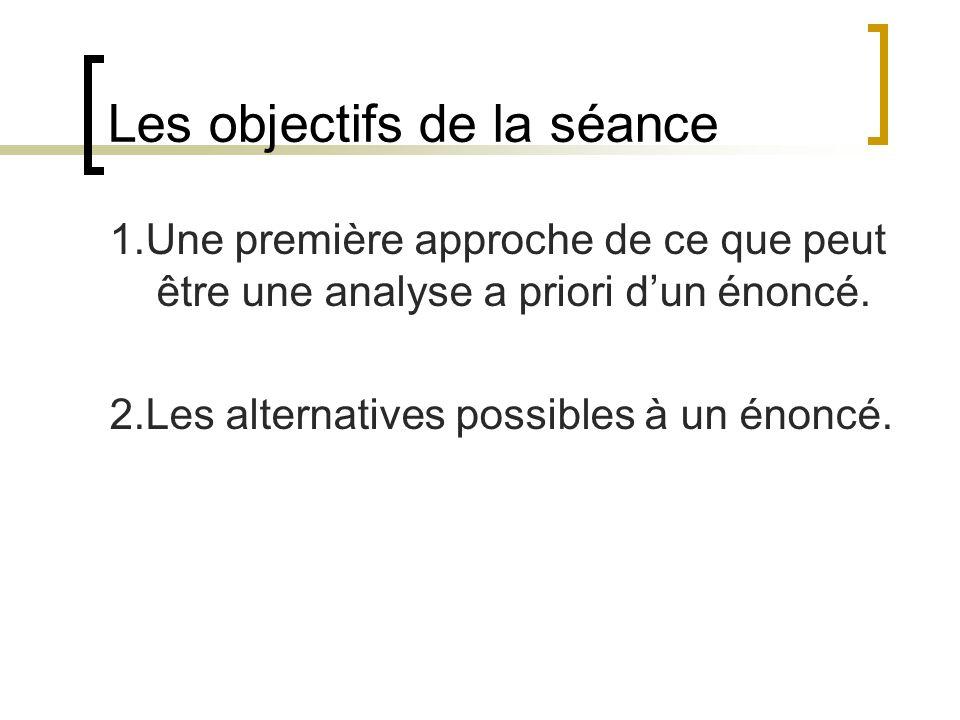 Les objectifs de la séance 1.Une première approche de ce que peut être une analyse a priori dun énoncé. 2.Les alternatives possibles à un énoncé.