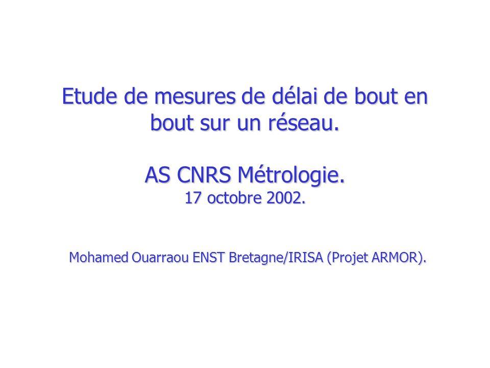 Etude de mesures de délai de bout en bout sur un réseau. AS CNRS Métrologie. 17 octobre 2002. Mohamed Ouarraou ENST Bretagne/IRISA (Projet ARMOR).