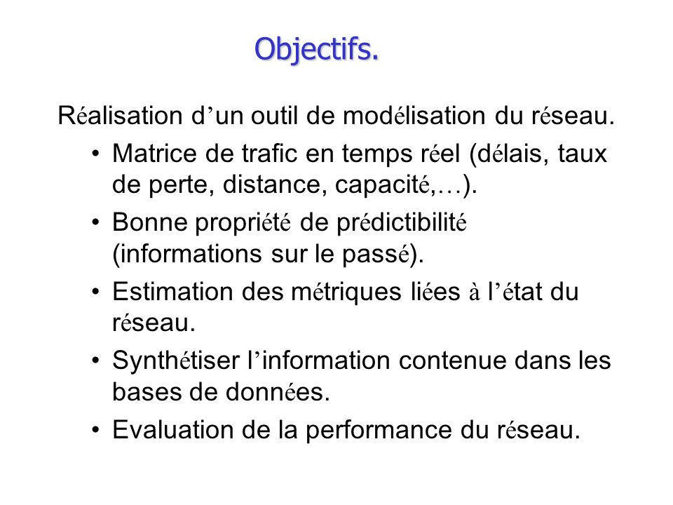 Objectifs. R é alisation d un outil de mod é lisation du r é seau. Matrice de trafic en temps r é el (d é lais, taux de perte, distance, capacit é, …