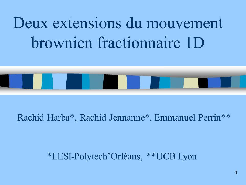1 Deux extensions du mouvement brownien fractionnaire 1D Rachid Harba*, Rachid Jennanne*, Emmanuel Perrin** *LESI-PolytechOrléans, **UCB Lyon