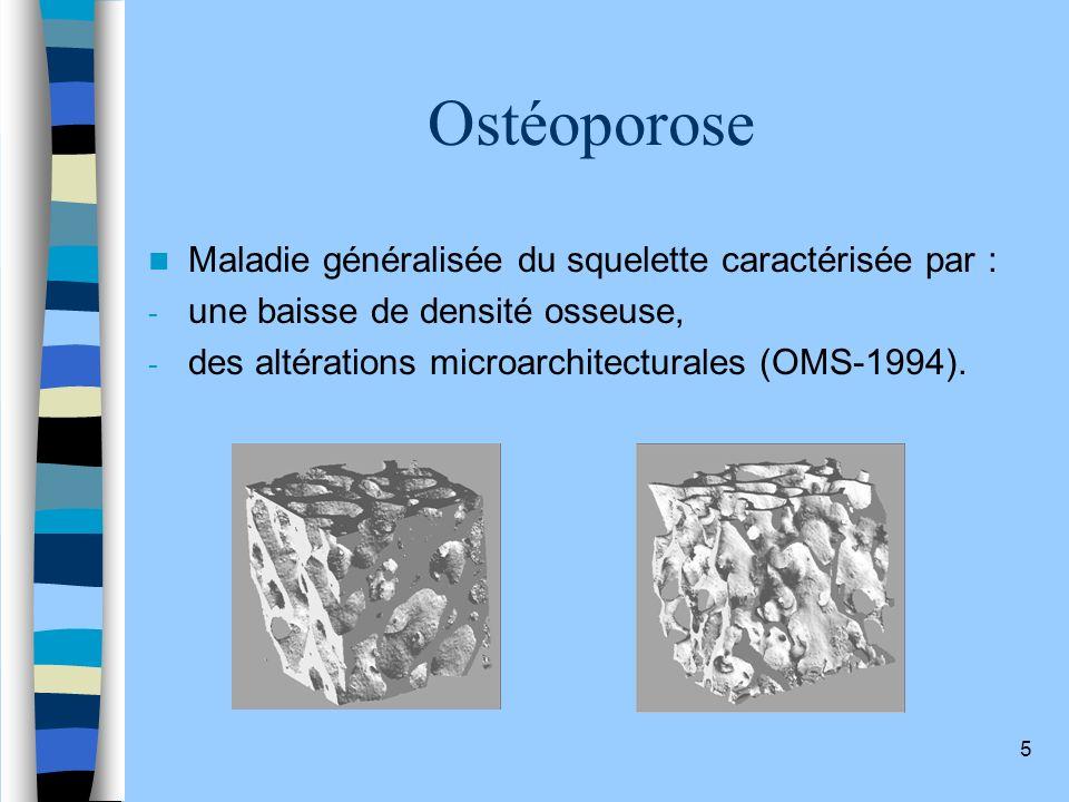 5 Ostéoporose Maladie généralisée du squelette caractérisée par : - une baisse de densité osseuse, - des altérations microarchitecturales (OMS-1994).