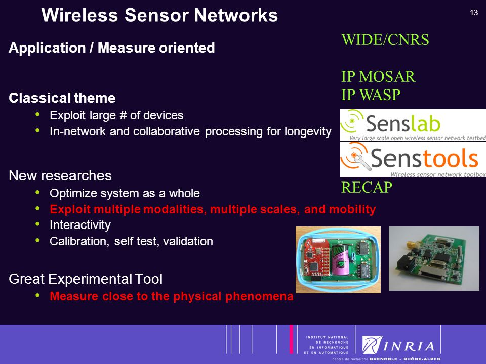 13 Wireless Sensor Networks Application / Measure oriented Classical theme Exploit large # of devices In-network and collaborative processing for longevity New researches Optimize system as a whole Exploit multiple modalities, multiple scales, and mobility Interactivity Calibration, self test, validation Great Experimental Tool Measure close to the physical phenomena WIDE/CNRS IP MOSAR IP WASP ANR SensLAB ADT SensTOOLS RECAP