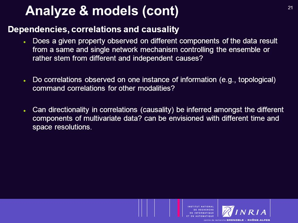 21 Analyze & models (cont) Dependencies, correlations and causality Does a given property observed on different components of the data result from a same and single network mechanism controlling the ensemble or rather stem from different and independent causes.