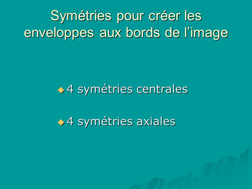 Symétries pour créer les enveloppes aux bords de limage 4 symétries centrales 4 symétries centrales 4 symétries axiales 4 symétries axiales