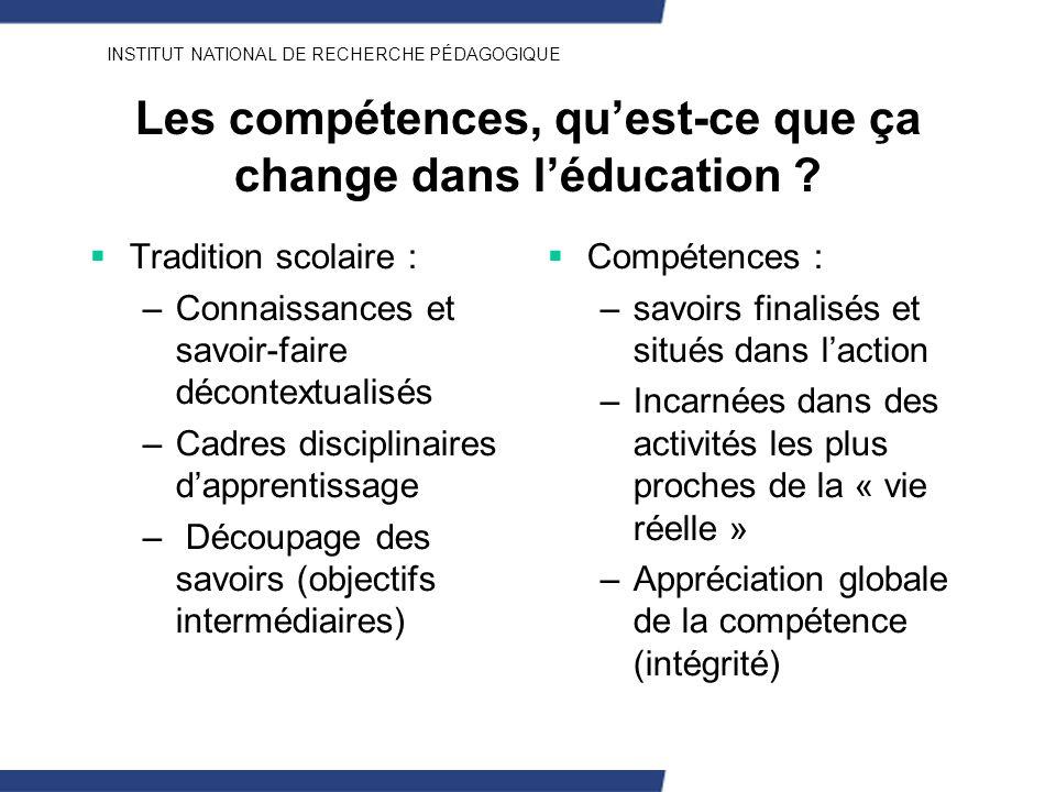INSTITUT NATIONAL DE RECHERCHE PÉDAGOGIQUE Les compétences, quest-ce que ça change dans léducation ? Tradition scolaire : –Connaissances et savoir-fai
