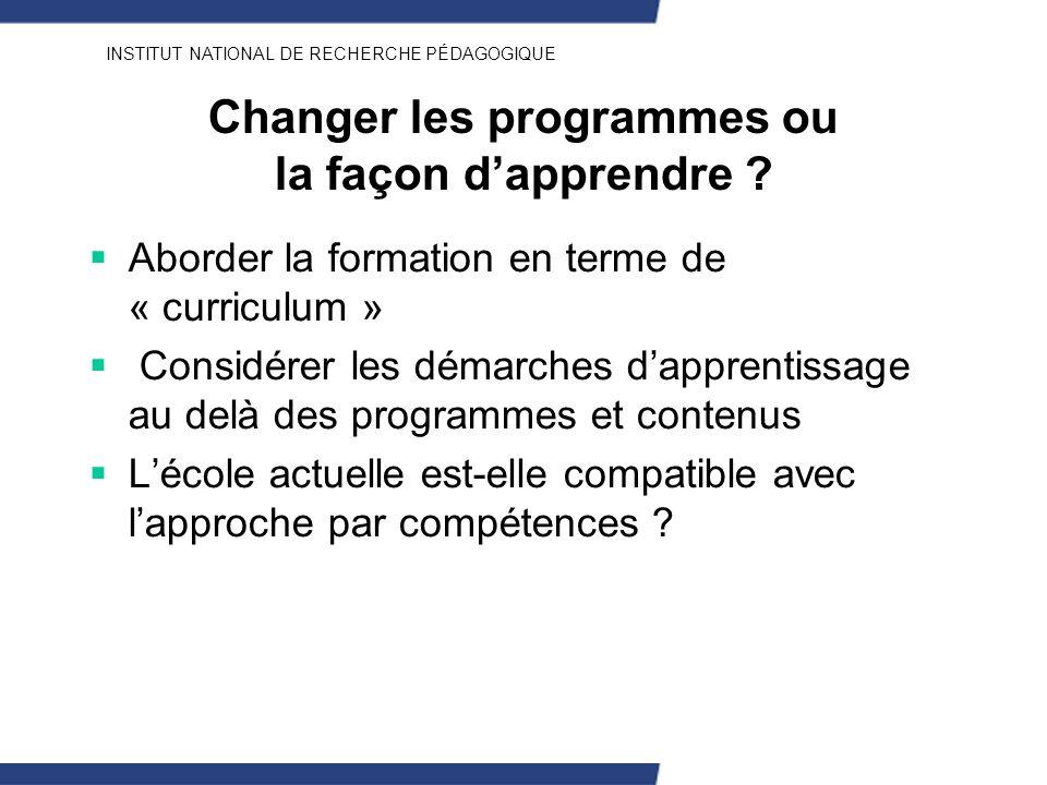 INSTITUT NATIONAL DE RECHERCHE PÉDAGOGIQUE Changer les programmes ou la façon dapprendre ? Aborder la formation en terme de « curriculum » Considérer