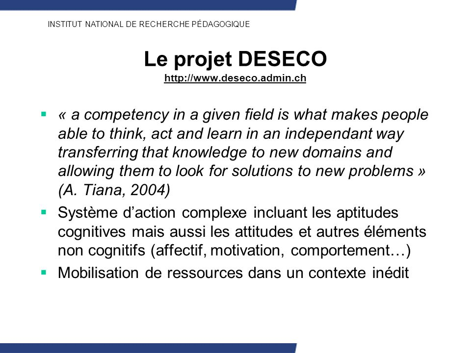 INSTITUT NATIONAL DE RECHERCHE PÉDAGOGIQUE Le projet DESECO http://www.deseco.admin.ch « a competency in a given field is what makes people able to th