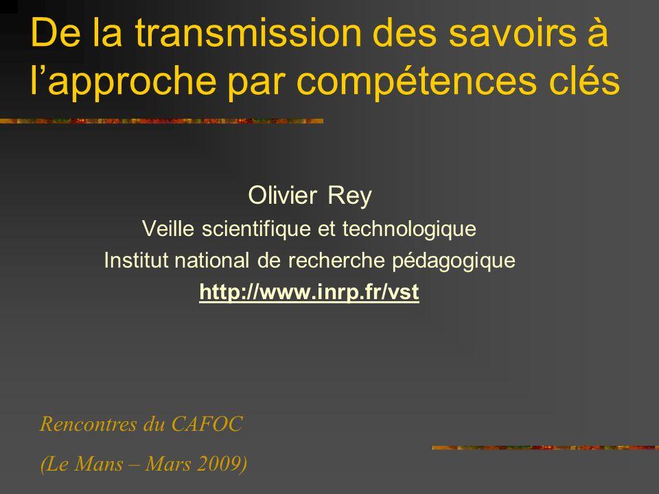 De la transmission des savoirs à lapproche par compétences clés Olivier Rey Veille scientifique et technologique Institut national de recherche pédagogique http://www.inrp.fr/vst Rencontres du CAFOC (Le Mans – Mars 2009)