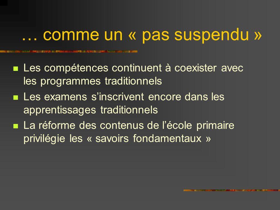 … comme un « pas suspendu » Les compétences continuent à coexister avec les programmes traditionnels Les examens sinscrivent encore dans les apprentissages traditionnels La réforme des contenus de lécole primaire privilégie les « savoirs fondamentaux »
