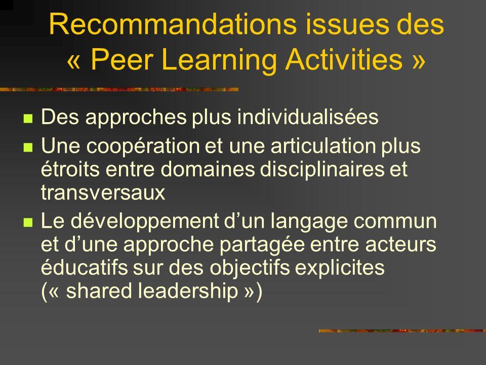 Recommandations issues des « Peer Learning Activities » Des approches plus individualisées Une coopération et une articulation plus étroits entre domaines disciplinaires et transversaux Le développement dun langage commun et dune approche partagée entre acteurs éducatifs sur des objectifs explicites (« shared leadership »)
