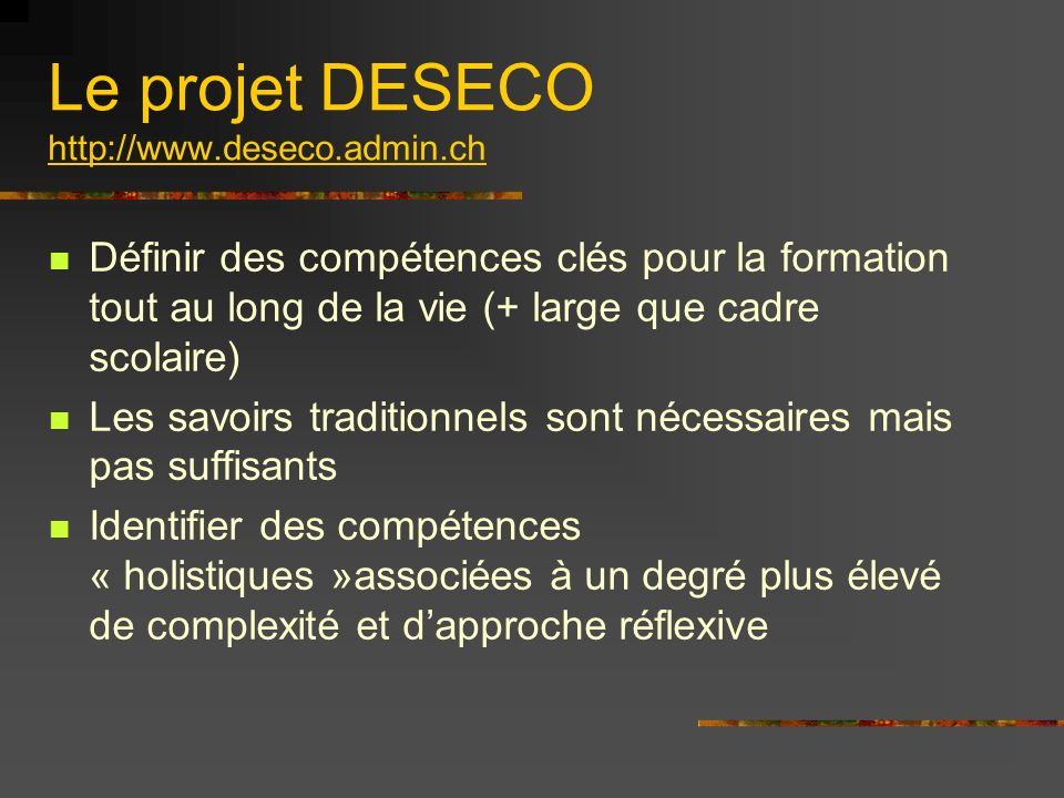 Le projet DESECO http://www.deseco.admin.ch Définir des compétences clés pour la formation tout au long de la vie (+ large que cadre scolaire) Les savoirs traditionnels sont nécessaires mais pas suffisants Identifier des compétences « holistiques »associées à un degré plus élevé de complexité et dapproche réflexive