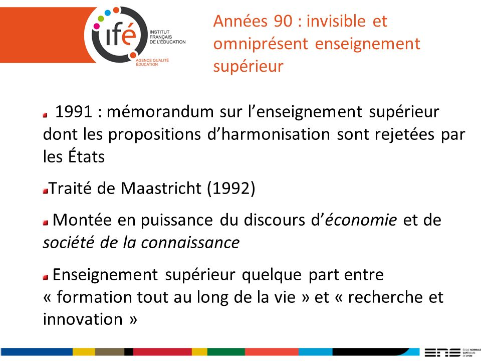 Années 90 : invisible et omniprésent enseignement supérieur 1991 : mémorandum sur lenseignement supérieur dont les propositions dharmonisation sont rejetées par les États Traité de Maastricht (1992) Montée en puissance du discours déconomie et de société de la connaissance Enseignement supérieur quelque part entre « formation tout au long de la vie » et « recherche et innovation »