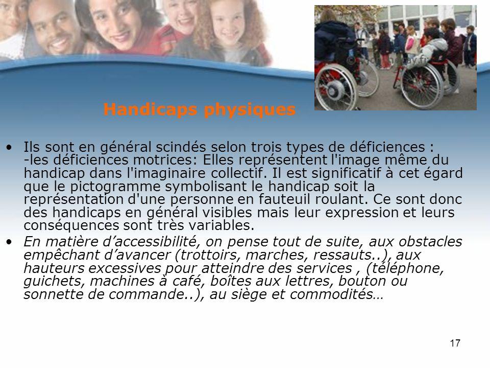 17 Handicaps physiques Ils sont en général scindés selon trois types de déficiences : -les déficiences motrices: Elles représentent l image même du handicap dans l imaginaire collectif.