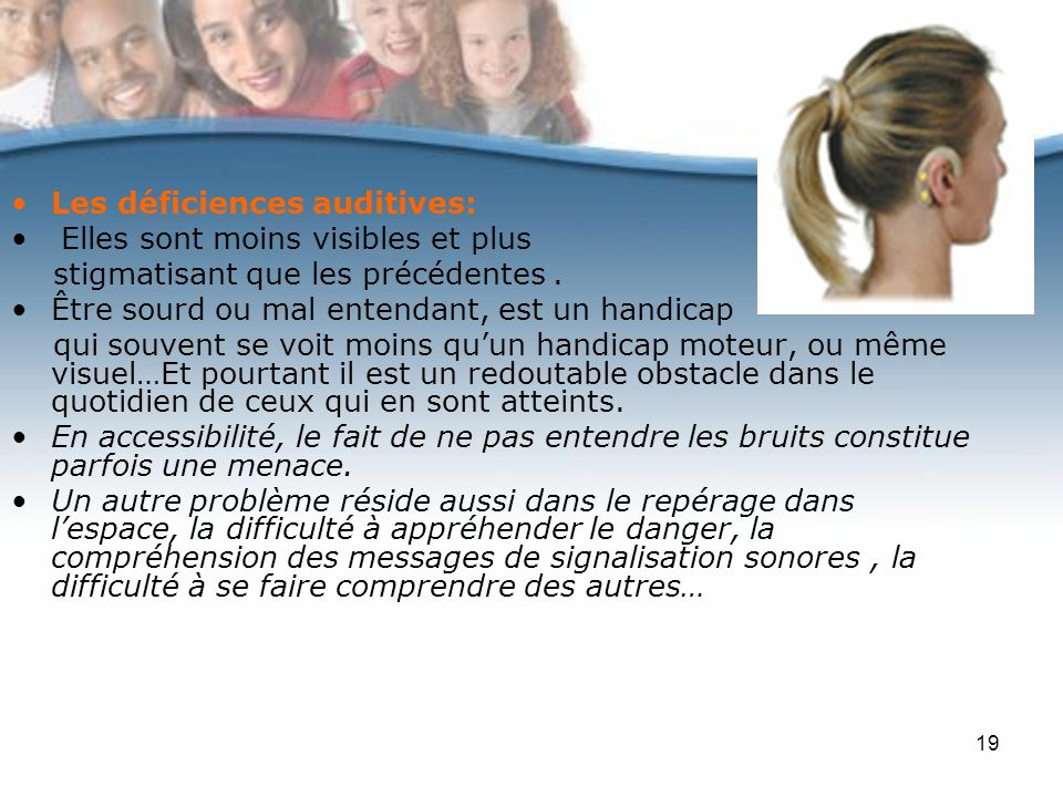 19 Les déficiences auditives: Elles sont moins visibles et plus stigmatisant que les précédentes. Être sourd ou mal entendant, est un handicap qui sou