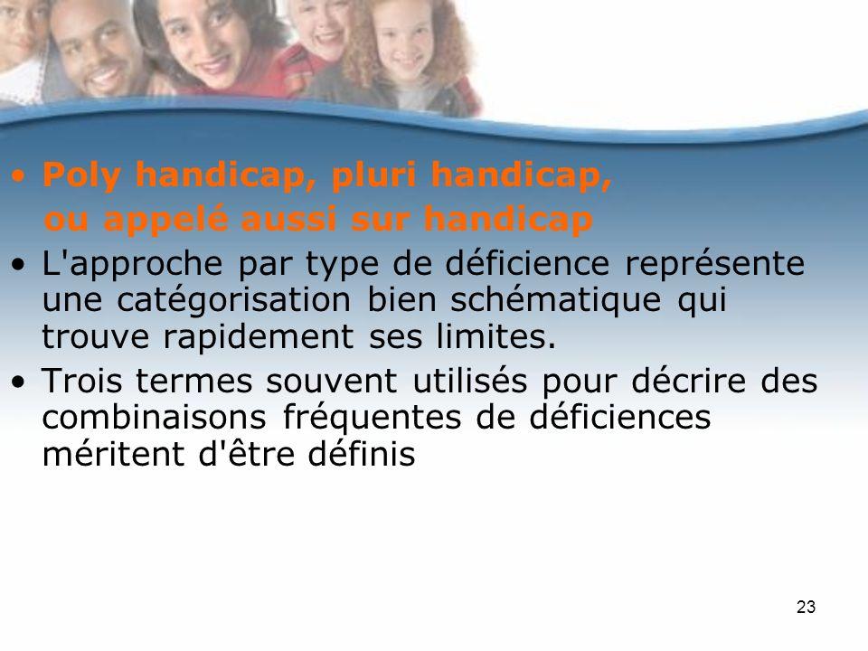 23 Poly handicap, pluri handicap, ou appelé aussi sur handicap L approche par type de déficience représente une catégorisation bien schématique qui trouve rapidement ses limites.