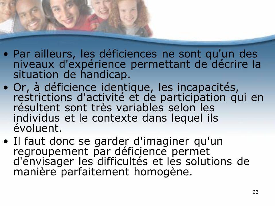 26 Par ailleurs, les déficiences ne sont qu'un des niveaux d'expérience permettant de décrire la situation de handicap. Or, à déficience identique, le