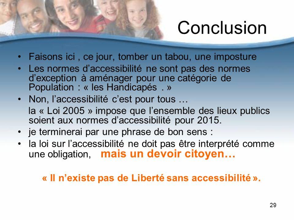 29 Conclusion Faisons ici, ce jour, tomber un tabou, une imposture Les normes daccessibilité ne sont pas des normes dexception à aménager pour une catégorie de Population : « les Handicapés.