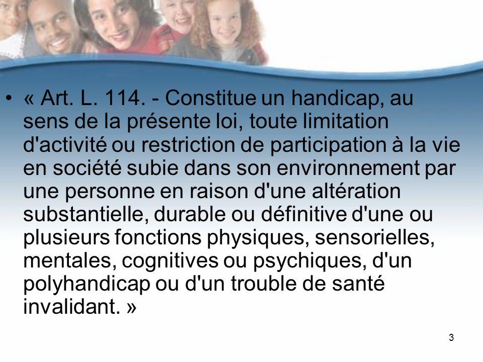 3 « Art. L. 114. - Constitue un handicap, au sens de la présente loi, toute limitation d'activité ou restriction de participation à la vie en société