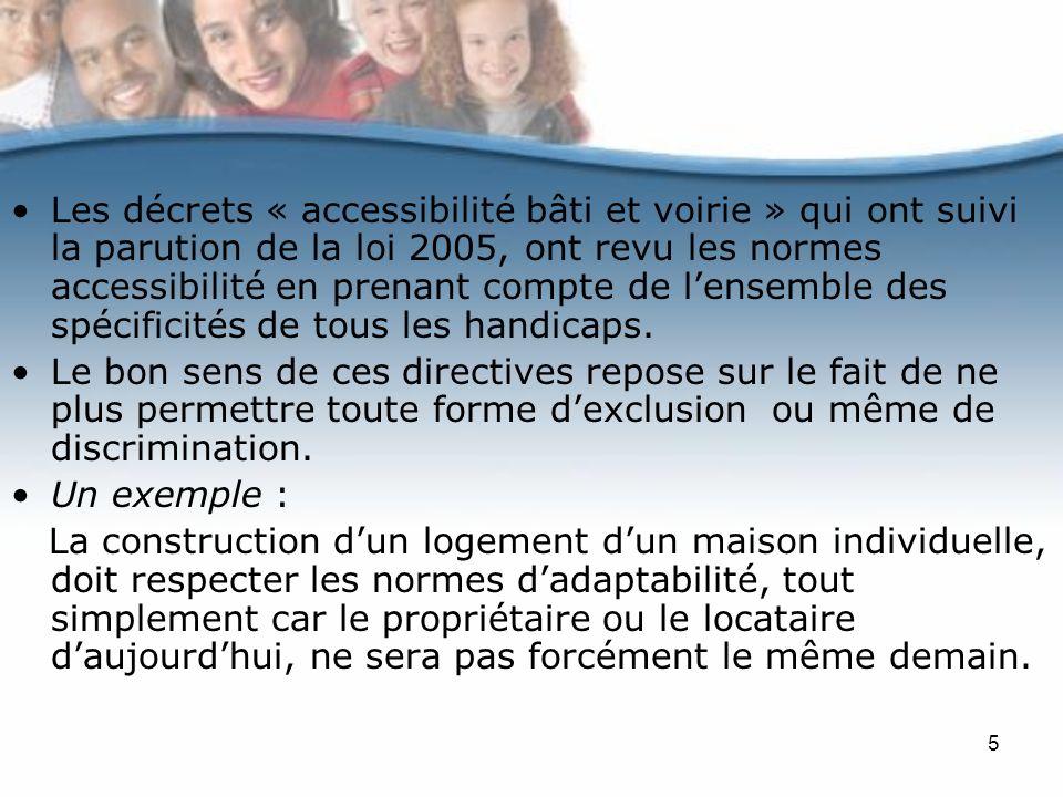5 Les décrets « accessibilité bâti et voirie » qui ont suivi la parution de la loi 2005, ont revu les normes accessibilité en prenant compte de lensemble des spécificités de tous les handicaps.