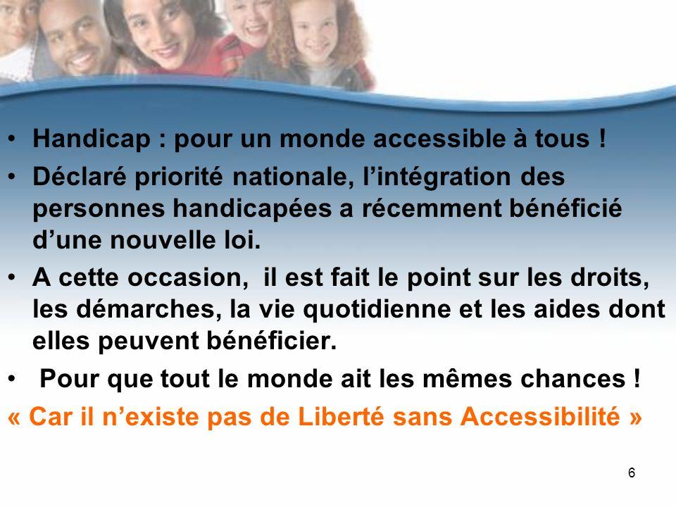 6 Handicap : pour un monde accessible à tous ! Déclaré priorité nationale, lintégration des personnes handicapées a récemment bénéficié dune nouvelle