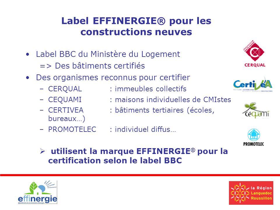 Label EFFINERGIE® pour les constructions neuves Label BBC du Ministère du Logement => Des bâtiments certifiés Des organismes reconnus pour certifier –CERQUAL : immeubles collectifs –CEQUAMI : maisons individuelles de CMIstes –CERTIVEA: bâtiments tertiaires (écoles, bureaux…) –PROMOTELEC: individuel diffus… utilisent la marque EFFINERGIE ® pour la certification selon le label BBC