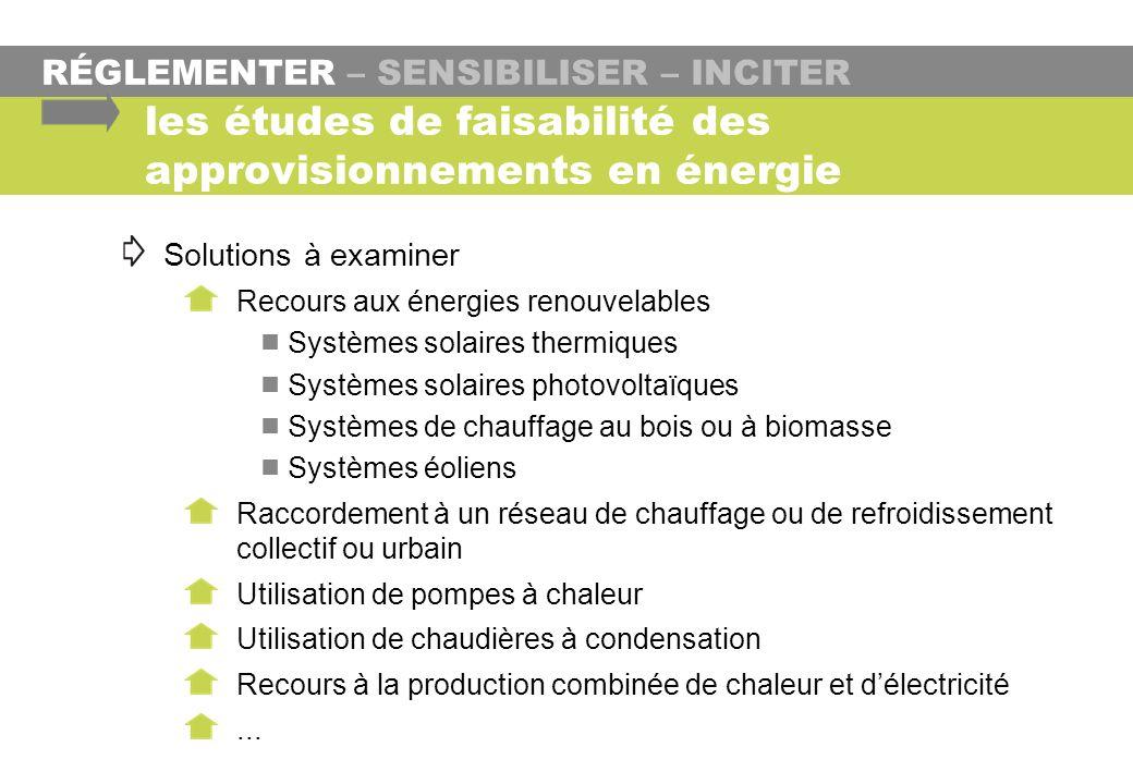 RÉGLEMENTER – SENSIBILISER – INCITER les études de faisabilité des approvisionnements en énergie Solutions à examiner Recours aux énergies renouvelabl