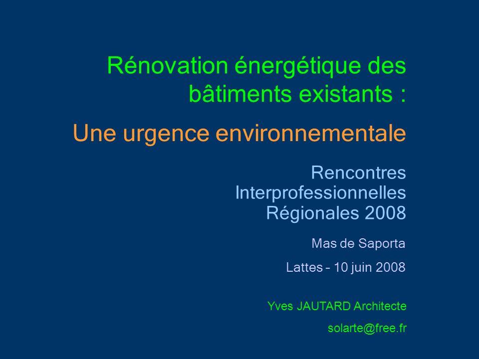 Rénovation énergétique des bâtiments existants : Rencontres Interprofessionnelles Régionales 2008 Mas de Saporta Lattes – 10 juin 2008 Yves JAUTARD Ar