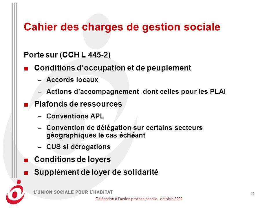 Délégation à l'action professionnelle - octobre 2009 14 Cahier des charges de gestion sociale Porte sur (CCH L 445-2) Conditions doccupation et de peu