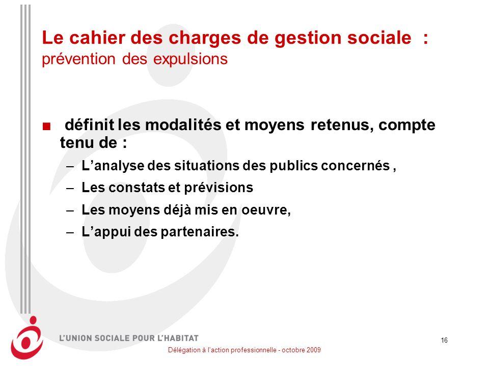 Délégation à l'action professionnelle - octobre 2009 16 Le cahier des charges de gestion sociale : prévention des expulsions définit les modalités et