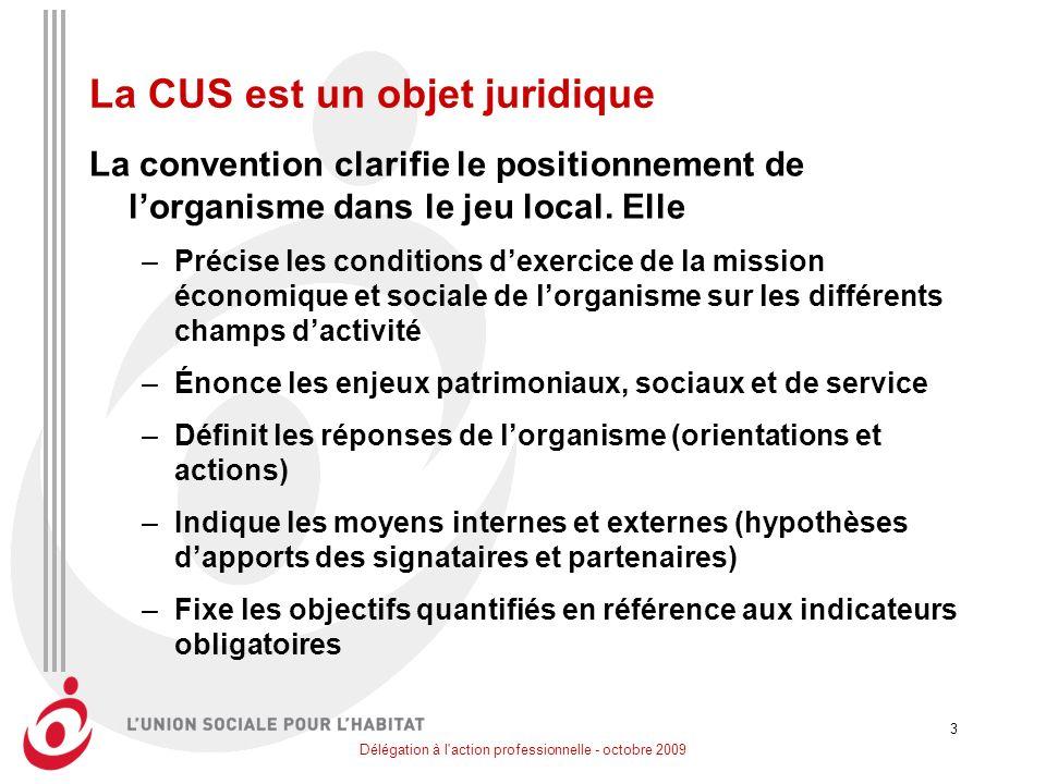 Délégation à l action professionnelle - octobre 2009 3 La CUS est un objet juridique La convention clarifie le positionnement de lorganisme dans le jeu local.