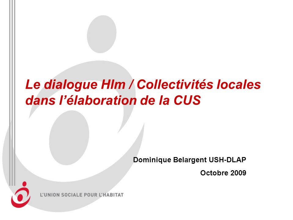 Le dialogue Hlm / Collectivités locales dans lélaboration de la CUS Dominique Belargent USH-DLAP Octobre 2009