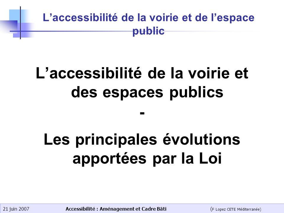 Accessibilité : Aménagement et Cadre Bâti ( F Lopez CETE Méditerranée) 21 juin 2007 Laccessibilité de la voirie et de lespace public Laccessibilité de
