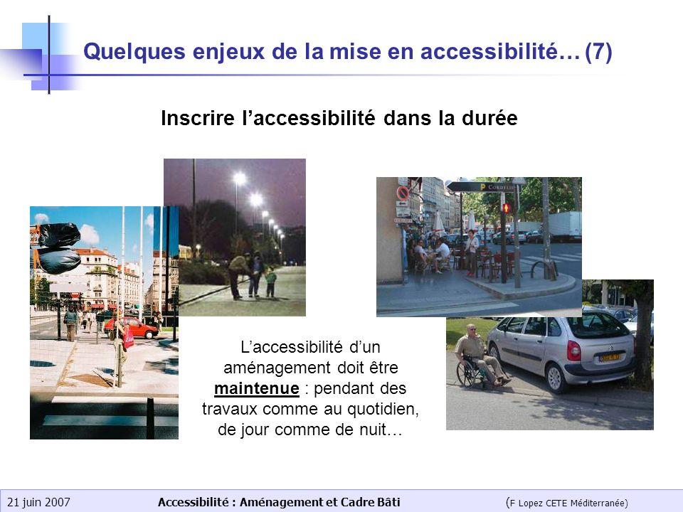 Accessibilité : Aménagement et Cadre Bâti ( F Lopez CETE Méditerranée) 21 juin 2007 Quelques enjeux de la mise en accessibilité… (7) Inscrire laccessi