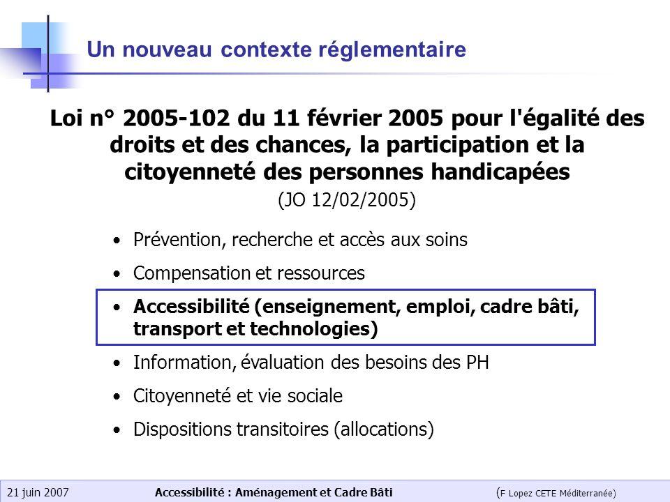 Accessibilité : Aménagement et Cadre Bâti ( F Lopez CETE Méditerranée) 21 juin 2007 Un nouveau contexte réglementaire Prévention, recherche et accès a