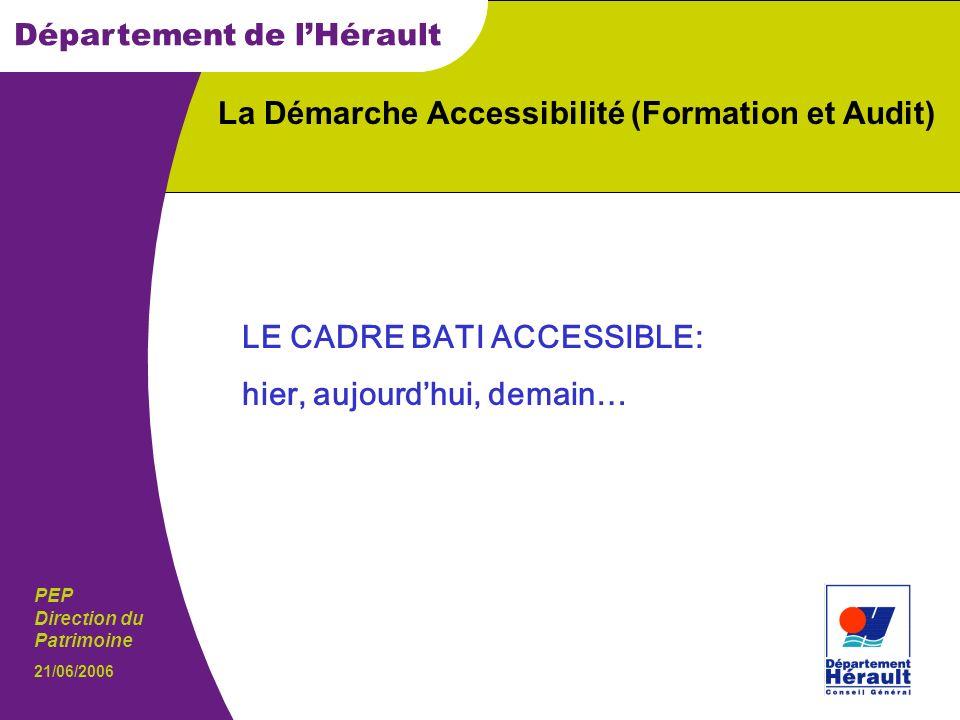 PEP Direction du Patrimoine Département de lHérault 21/06/2006 La Démarche Accessibilité (Formation et Audit) LE CADRE BATI ACCESSIBLE: hier, aujourdhui, demain…