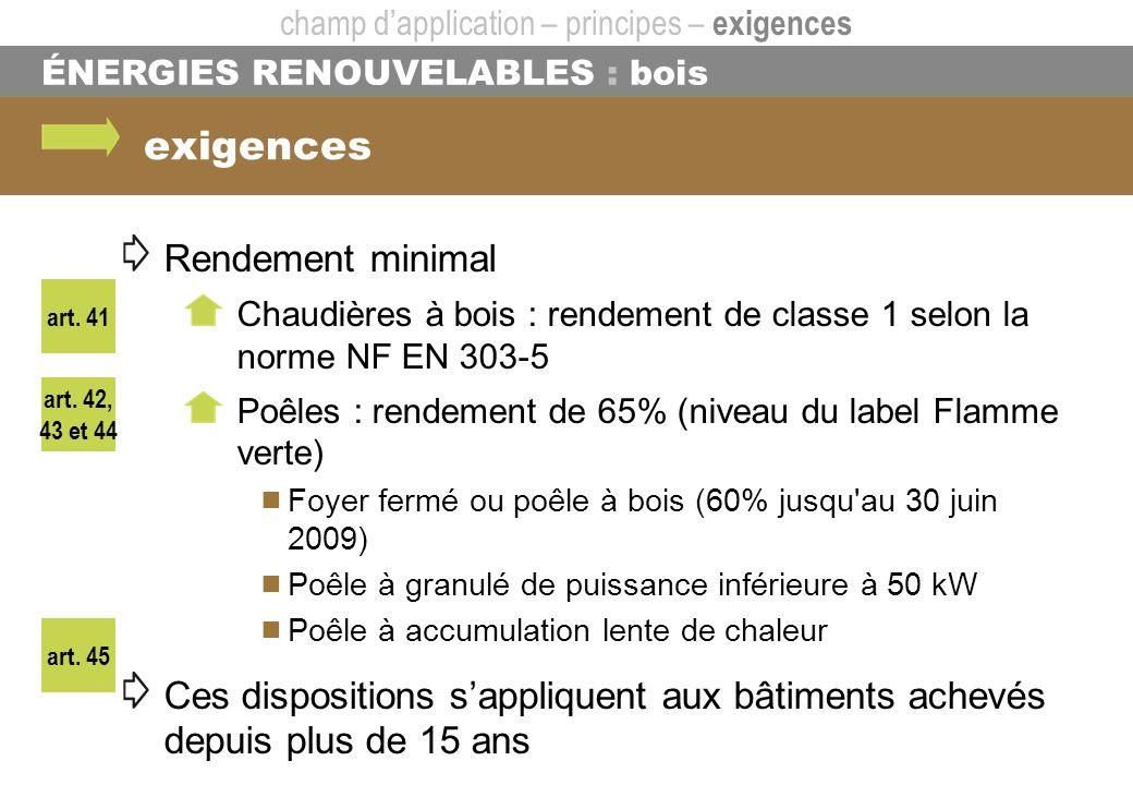 ÉNERGIES RENOUVELABLES : bois art. 41 exigences art. 45 art. 42, 43 et 44 champ dapplication – principes – exigences Rendement minimal Chaudières à bo