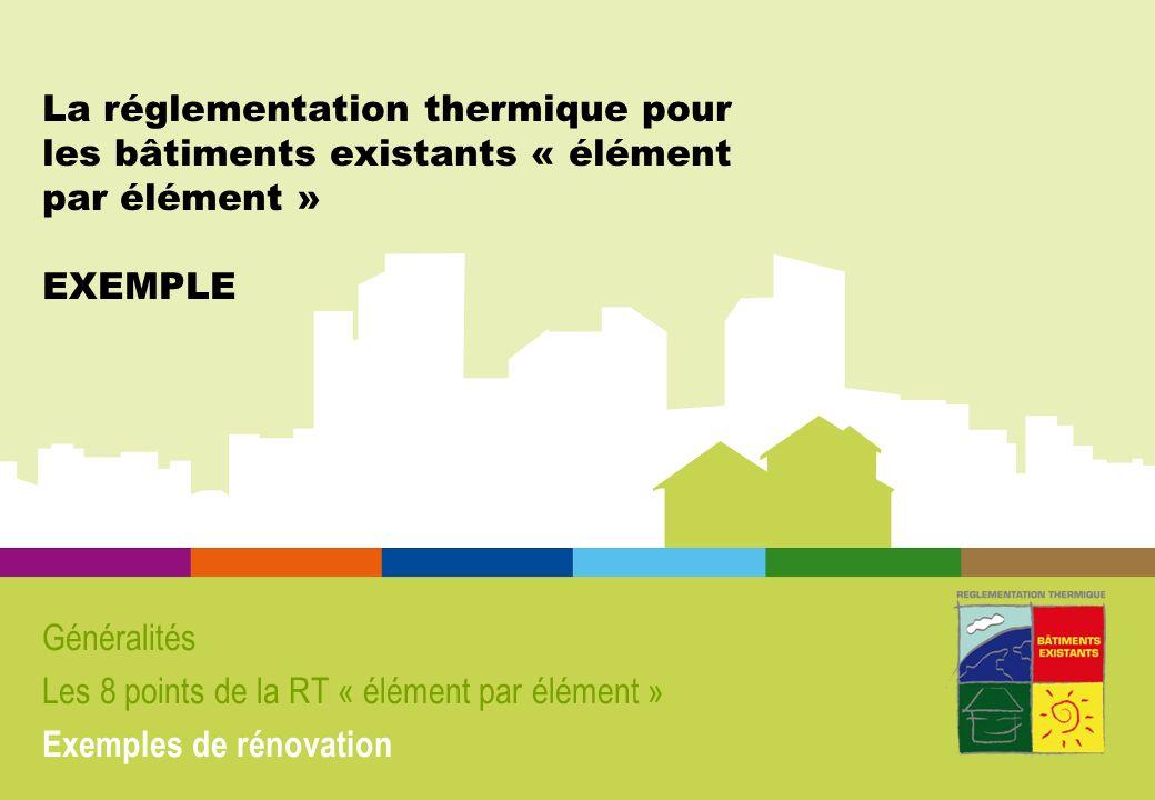 La réglementation thermique pour les bâtiments existants « élément par élément » EXEMPLE Généralités Les 8 points de la RT « élément par élément » Exe