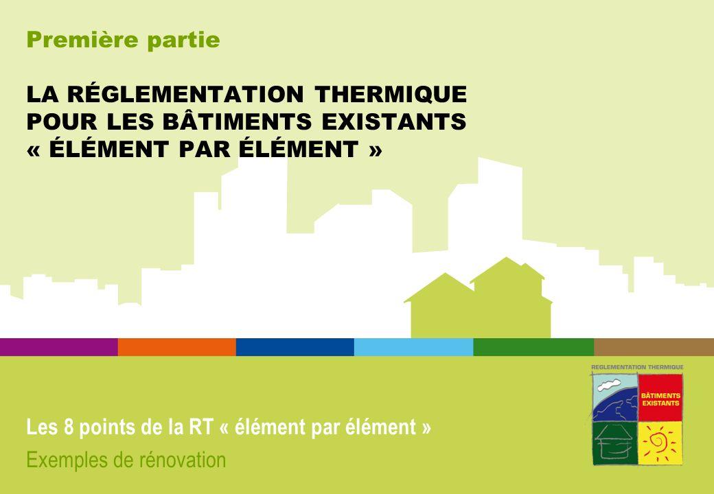 Première partie LA RÉGLEMENTATION THERMIQUE POUR LES BÂTIMENTS EXISTANTS « ÉLÉMENT PAR ÉLÉMENT » Les 8 points de la RT « élément par élément » Exemple