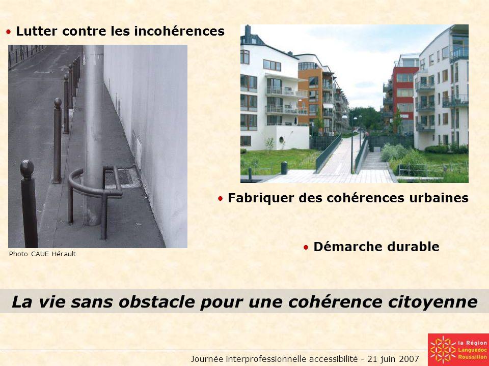 Journée interprofessionnelle accessibilité - 21 juin 2007 Photo CAUE Hérault La vie sans obstacle pour une cohérence citoyenne Lutter contre les incohérences Fabriquer des cohérences urbaines Démarche durable