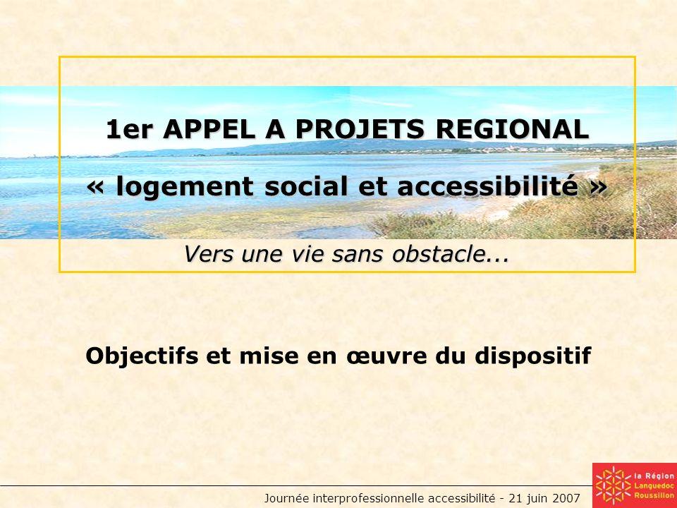 Journée interprofessionnelle accessibilité - 21 juin 2007 Objectifs et mise en œuvre du dispositif 1er APPEL A PROJETS REGIONAL « logement social et accessibilité » Vers une vie sans obstacle...