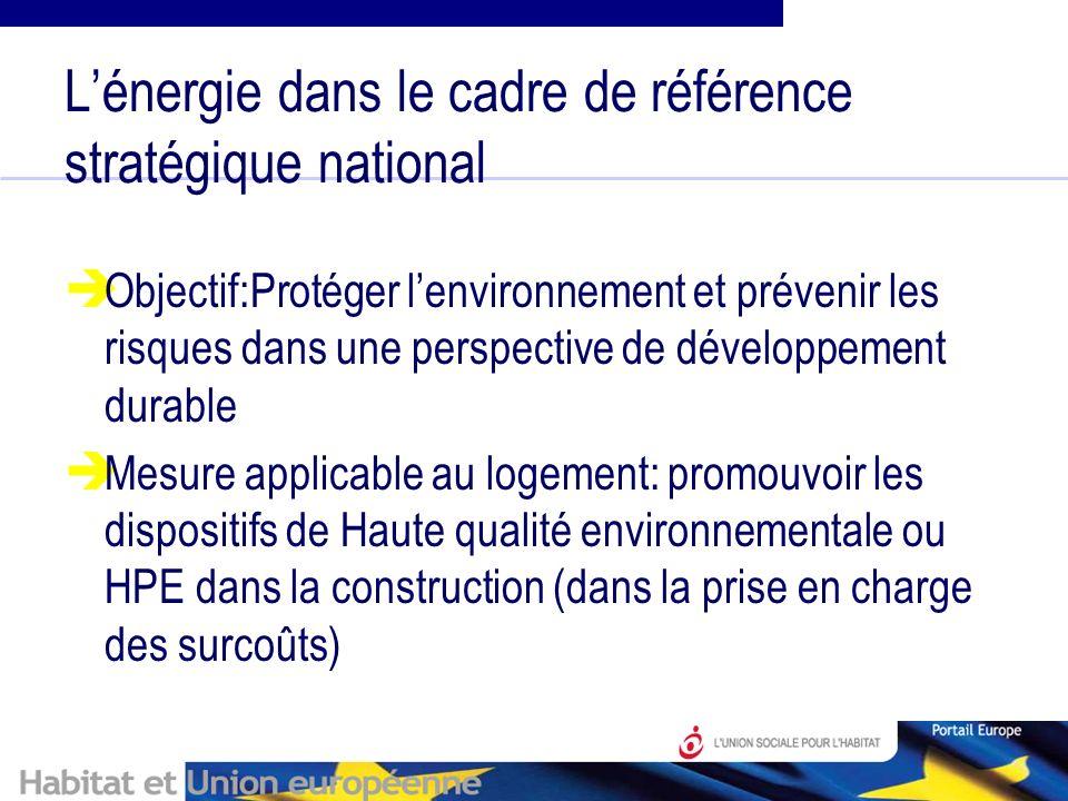 Lénergie dans le cadre de référence stratégique national Objectif:Protéger lenvironnement et prévenir les risques dans une perspective de développement durable Mesure applicable au logement: promouvoir les dispositifs de Haute qualité environnementale ou HPE dans la construction (dans la prise en charge des surcoûts)
