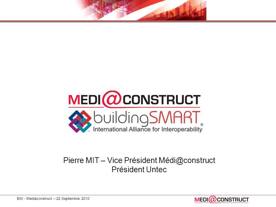 BSI - Mediaconstruct – 22 Septembre 2010 Pierre MIT – Vice Président Médi@construct Président Untec