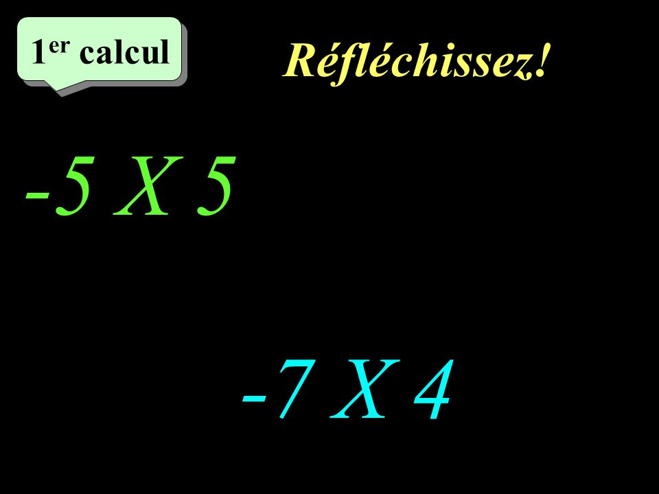 Réfléchissez! –1–1 1 er calcul -5 X 5 -7 X 4
