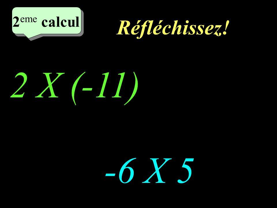 Réfléchissez! 2 eme calcul 2 X (-11) -6 X 5 2 eme calcul 2 eme calcul 2 eme calcul
