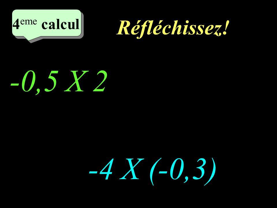 Réfléchissez! -0,5 X 2 -4 X (-0,3) 4 eme calcul 4 eme calcul 4 eme calcul